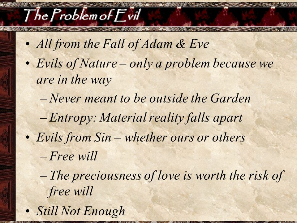 The Problem of Evil All from the Fall of Adam & Eve Evils of Nature – only a problem because we are in the way –Never meant to be outside the Garden –