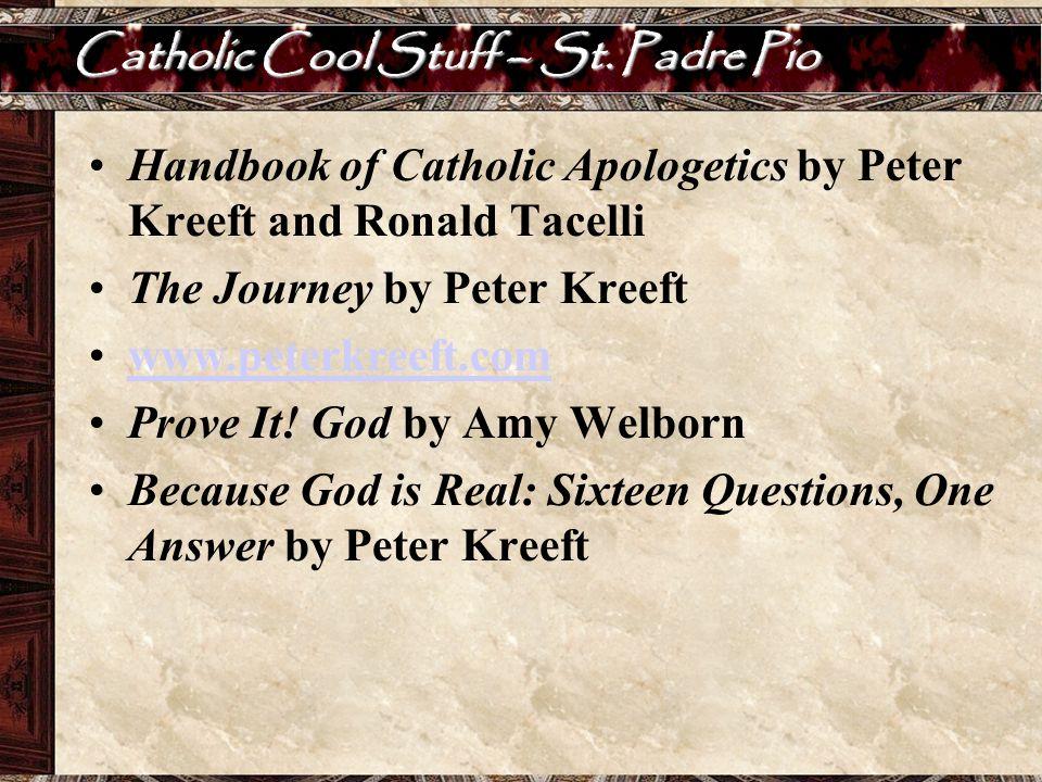 Catholic Cool Stuff – St. Padre Pio Handbook of Catholic Apologetics by Peter Kreeft and Ronald Tacelli The Journey by Peter Kreeft www.peterkreeft.co