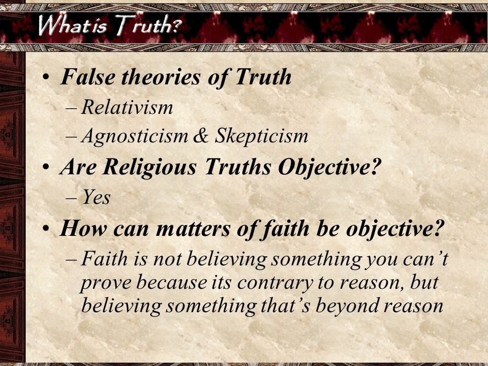 What is Truth? False theories of Truth –Relativism –Agnosticism & Skepticism Are Religious Truths Objective? –Yes How can matters of faith be objectiv