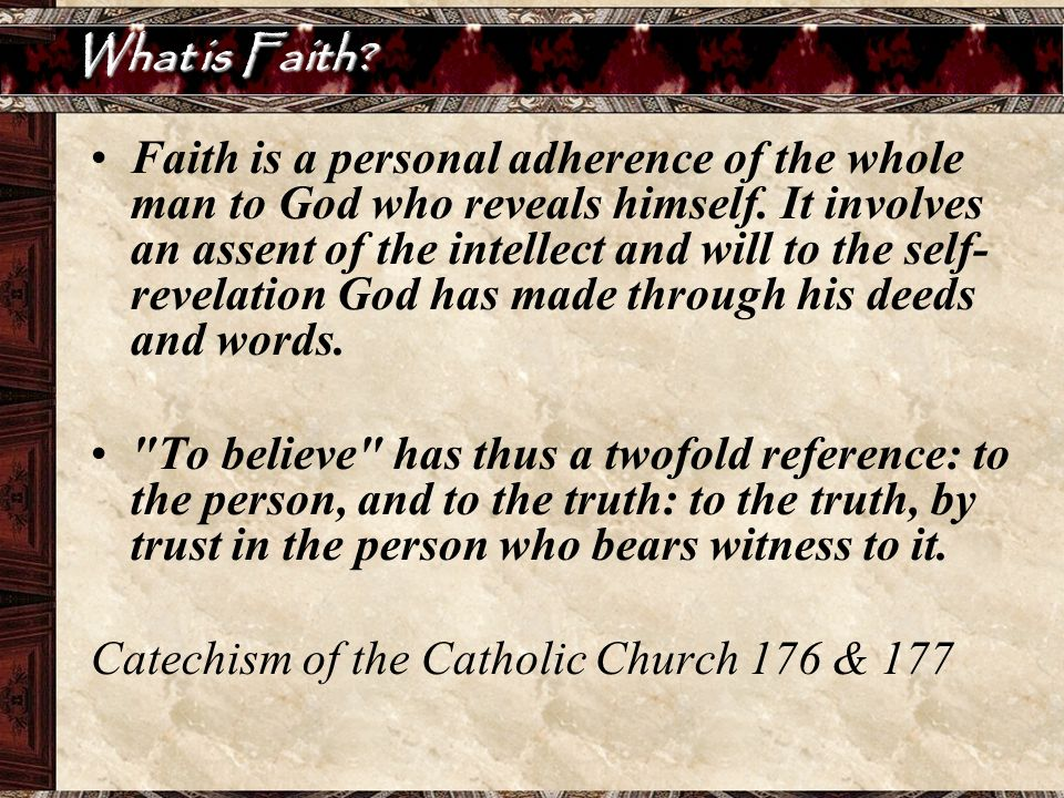 What is Faith? Faith is a personal adherence of the whole man to God who reveals himself. It involves an assent of the intellect and will to the self-