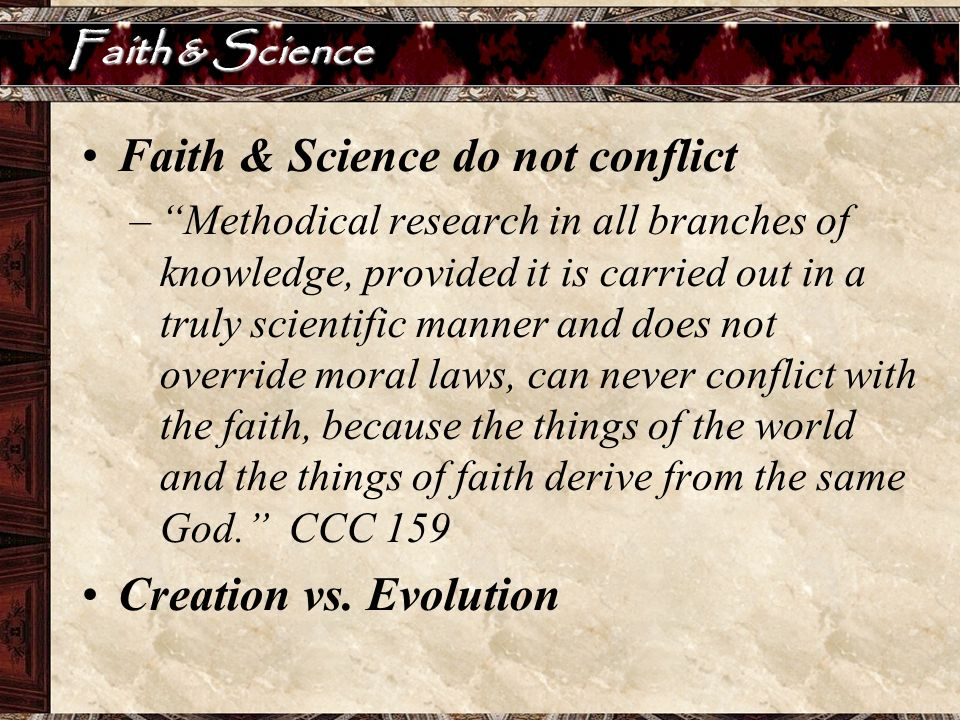 Faith & Science Faith & Science do not conflict –Methodical research in all branches of knowledge, provided it is carried out in a truly scientific ma