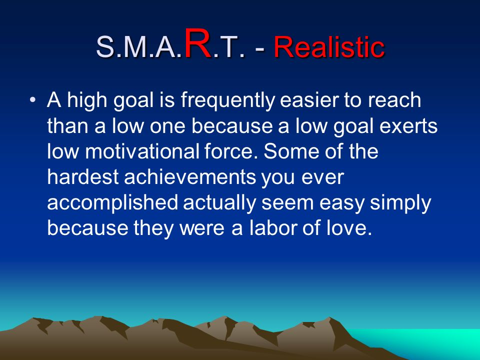 S.M.A. R.T. - Realistic A high goal is frequently easier to reach than a low one because a low goal exerts low motivational force. Some of the hardest