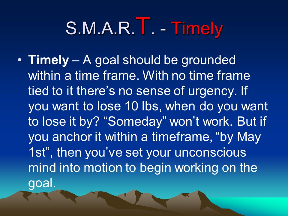 S.M.A.R. T. - Timely Timely – A goal should be grounded within a time frame. With no time frame tied to it theres no sense of urgency. If you want to
