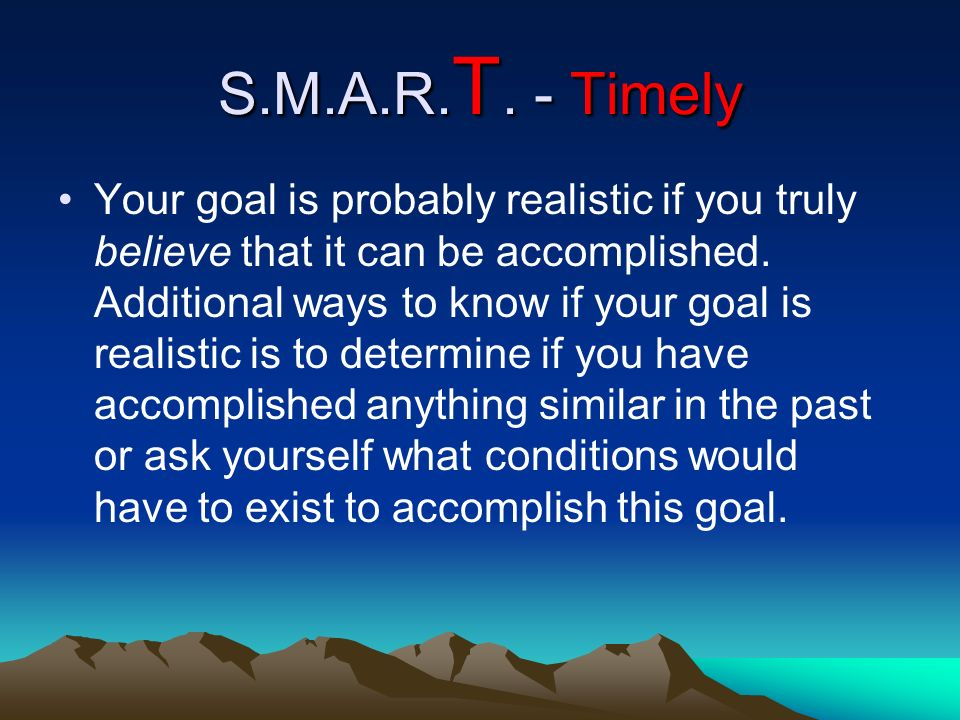 S.M.A.R. T. - Timely Your goal is probably realistic if you truly believe that it can be accomplished. Additional ways to know if your goal is realist