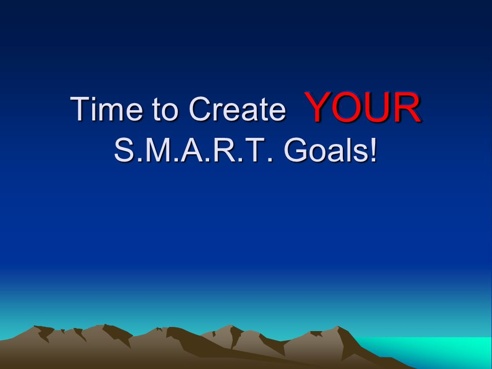 Time to Create YOUR S.M.A.R.T. Goals! YOUR