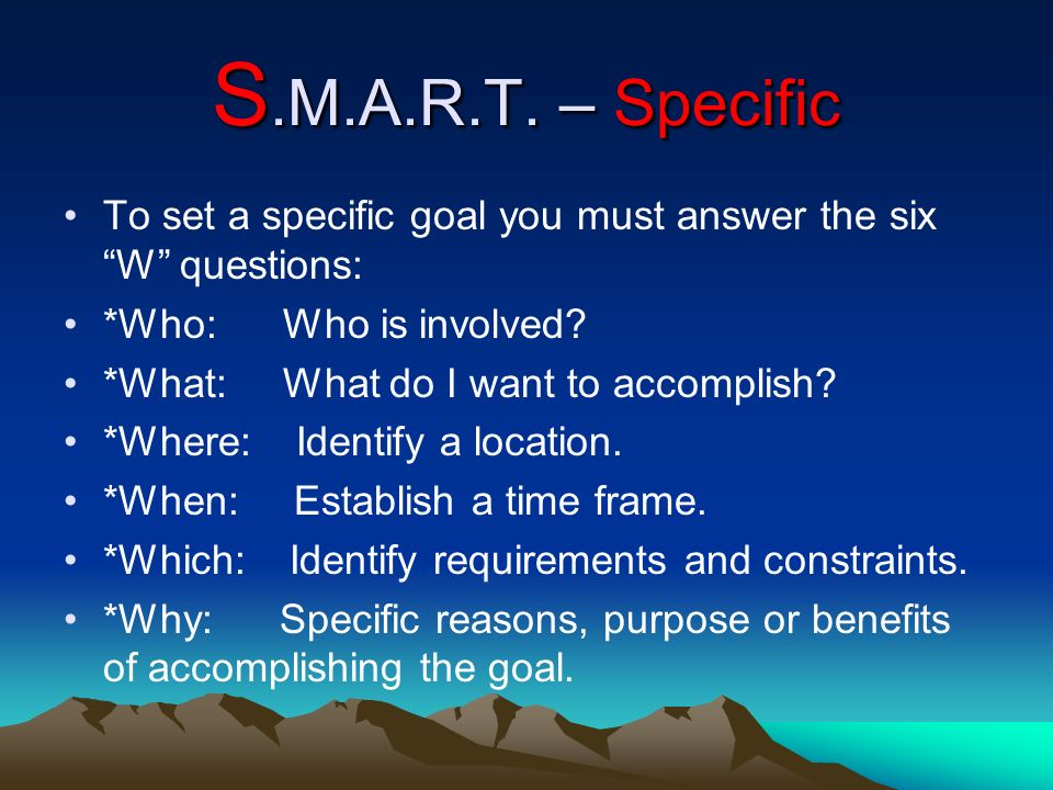 S.M.A.R.T. – Specific To set a specific goal you must answer the six W questions: *Who: Who is involved? *What: What do I want to accomplish? *Where: