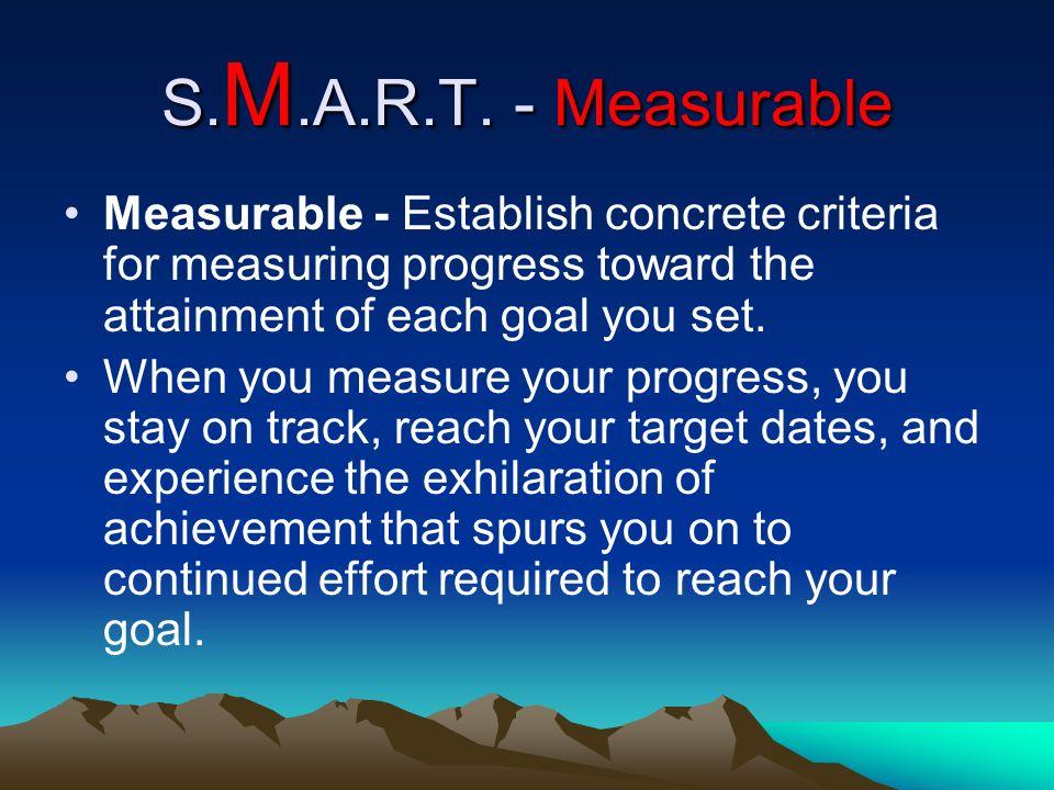 S. M.A.R.T. - Measurable Measurable - Establish concrete criteria for measuring progress toward the attainment of each goal you set. When you measure