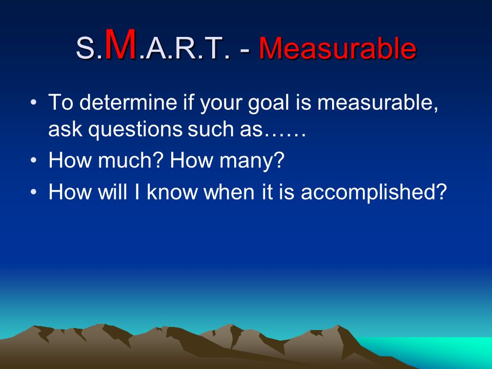 S. M.A.R.T. - Measurable To determine if your goal is measurable, ask questions such as…… How much? How many? How will I know when it is accomplished?
