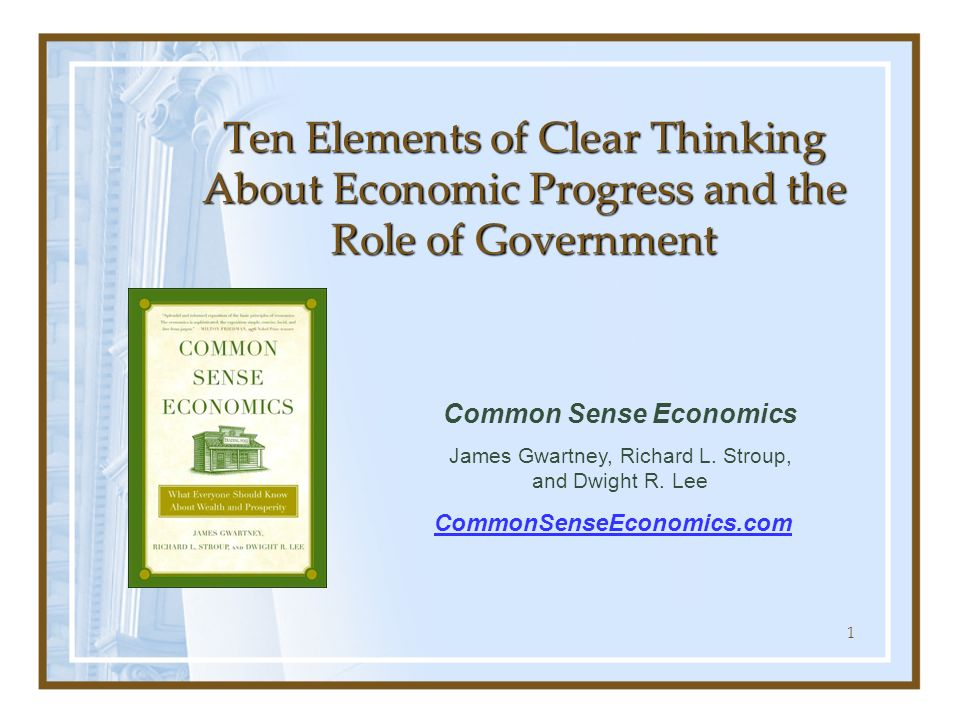 1 Ten Elements of Clear Thinking About Economic Progress and the Role of Government Common Sense Economics James Gwartney, Richard L. Stroup, and Dwig