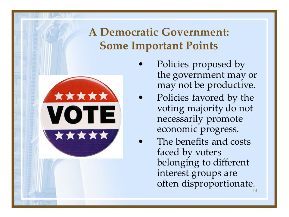 14 A Democratic Government: Some Important Points Policies proposed by the government may or may not be productive. Policies favored by the voting maj