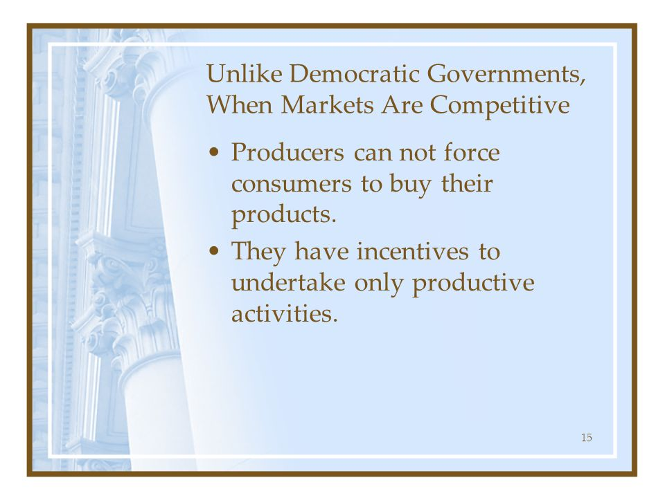 15 Unlike Democratic Governments, When Markets Are Competitive Producers can not force consumers to buy their products. They have incentives to undert