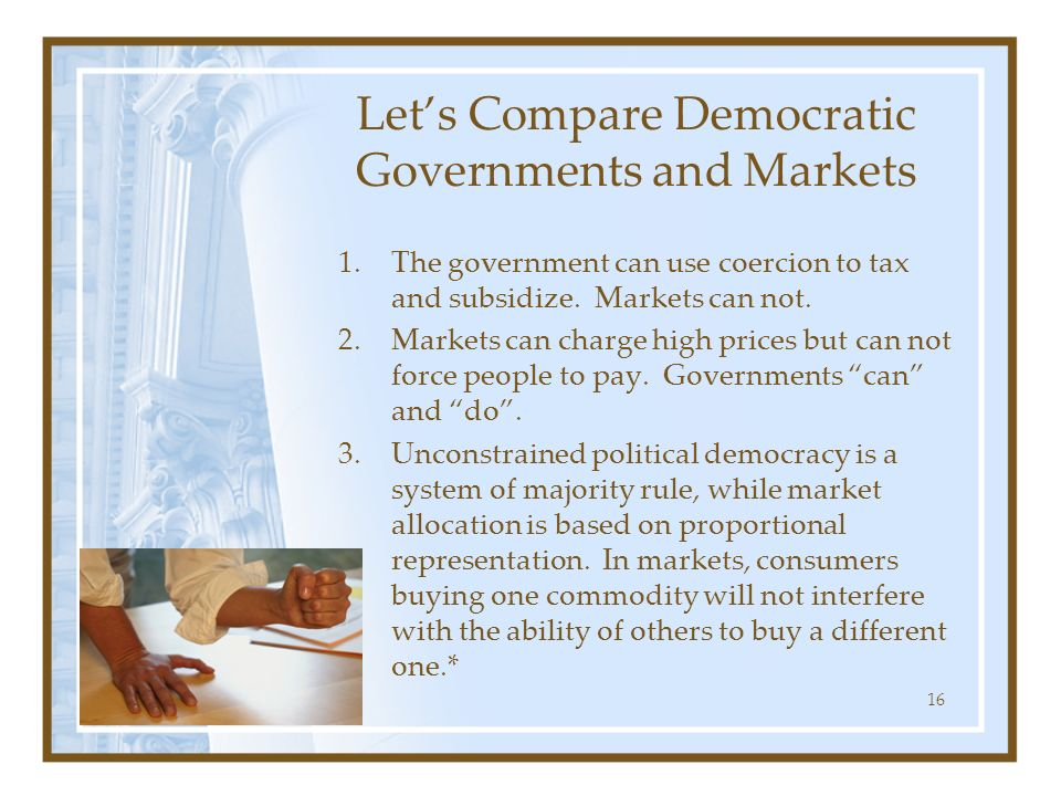 16 Lets Compare Democratic Governments and Markets 1.The government can use coercion to tax and subsidize. Markets can not. 2.Markets can charge high