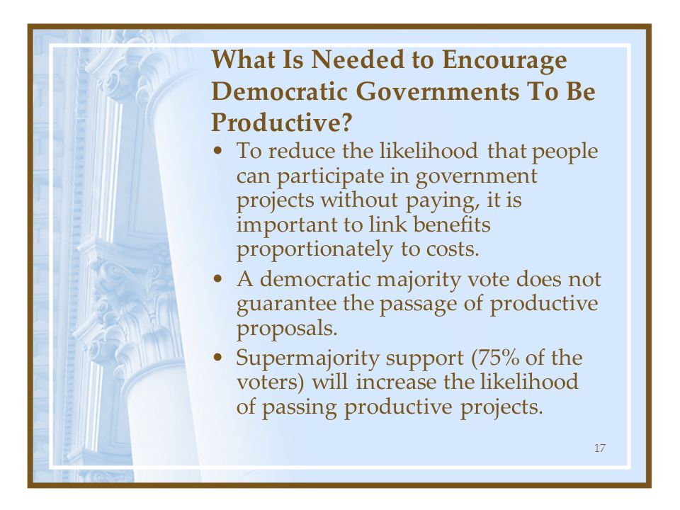17 What Is Needed to Encourage Democratic Governments To Be Productive? To reduce the likelihood that people can participate in government projects wi