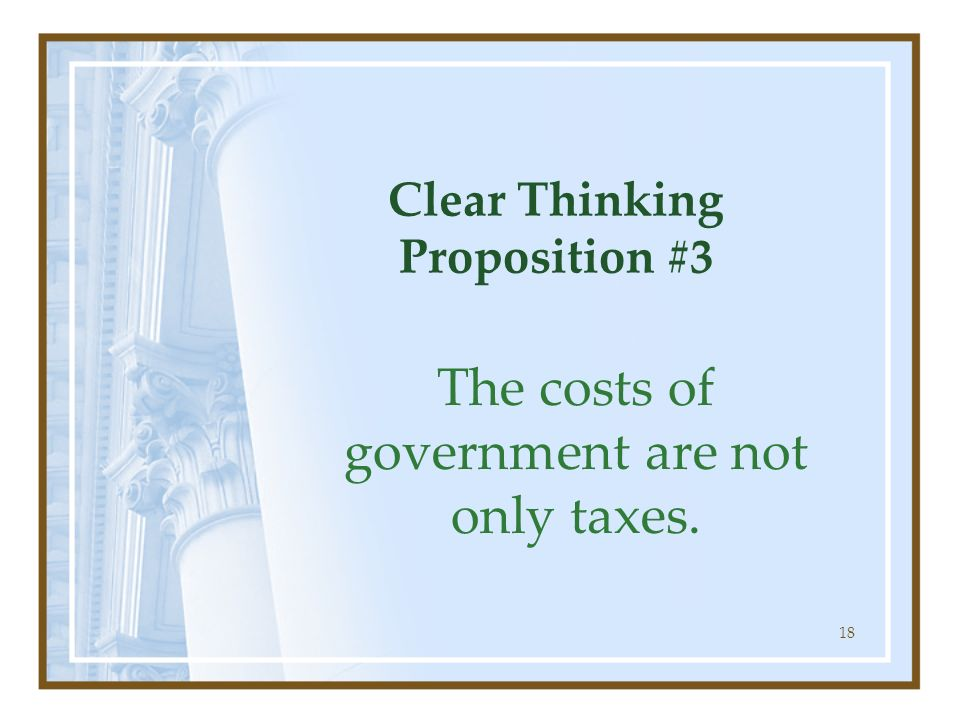 18 Clear Thinking Proposition #3 The costs of government are not only taxes.