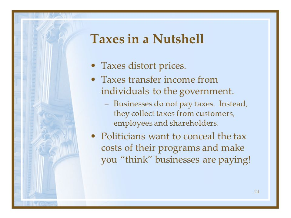 24 Taxes in a Nutshell Taxes distort prices. Taxes transfer income from individuals to the government. –Businesses do not pay taxes. Instead, they col