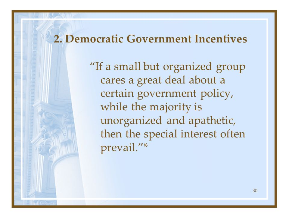 30 2. Democratic Government Incentives If a small but organized group cares a great deal about a certain government policy, while the majority is unor