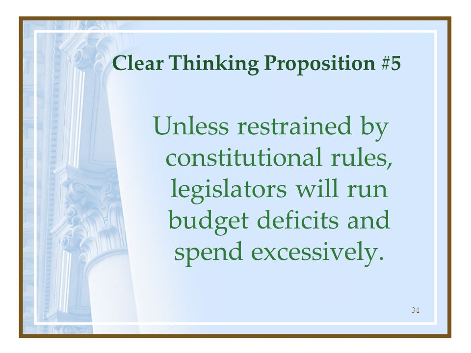 34 Clear Thinking Proposition #5 Unless restrained by constitutional rules, legislators will run budget deficits and spend excessively.