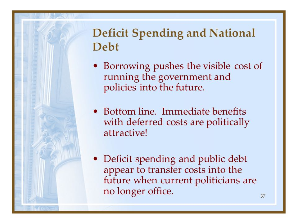 37 Deficit Spending and National Debt Borrowing pushes the visible cost of running the government and policies into the future. Bottom line. Immediate