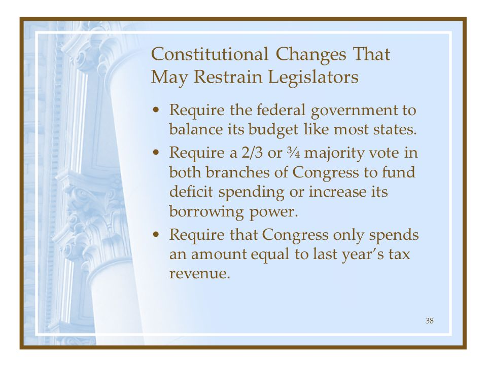 38 Constitutional Changes That May Restrain Legislators Require the federal government to balance its budget like most states. Require a 2/3 or ¾ majo
