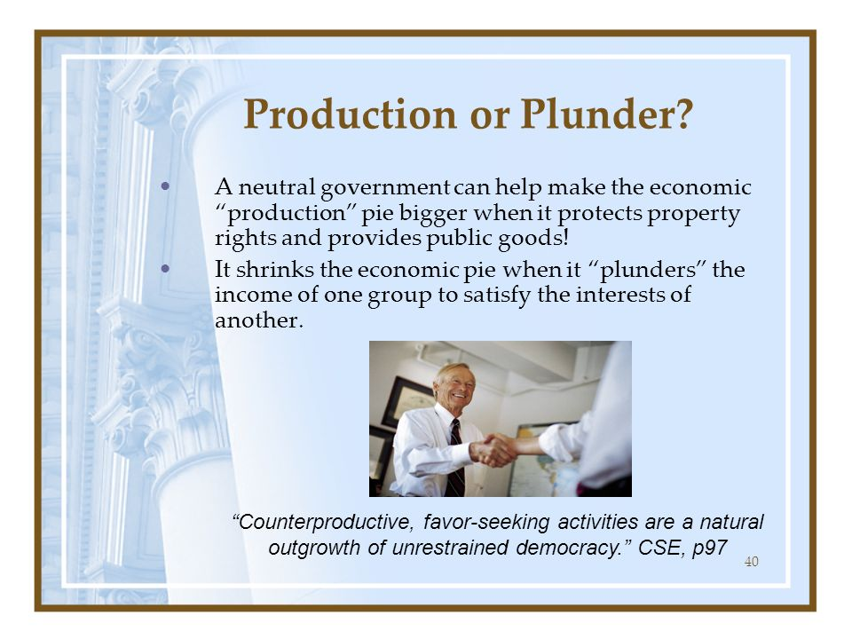 40 Production or Plunder? A neutral government can help make the economic production pie bigger when it protects property rights and provides public g