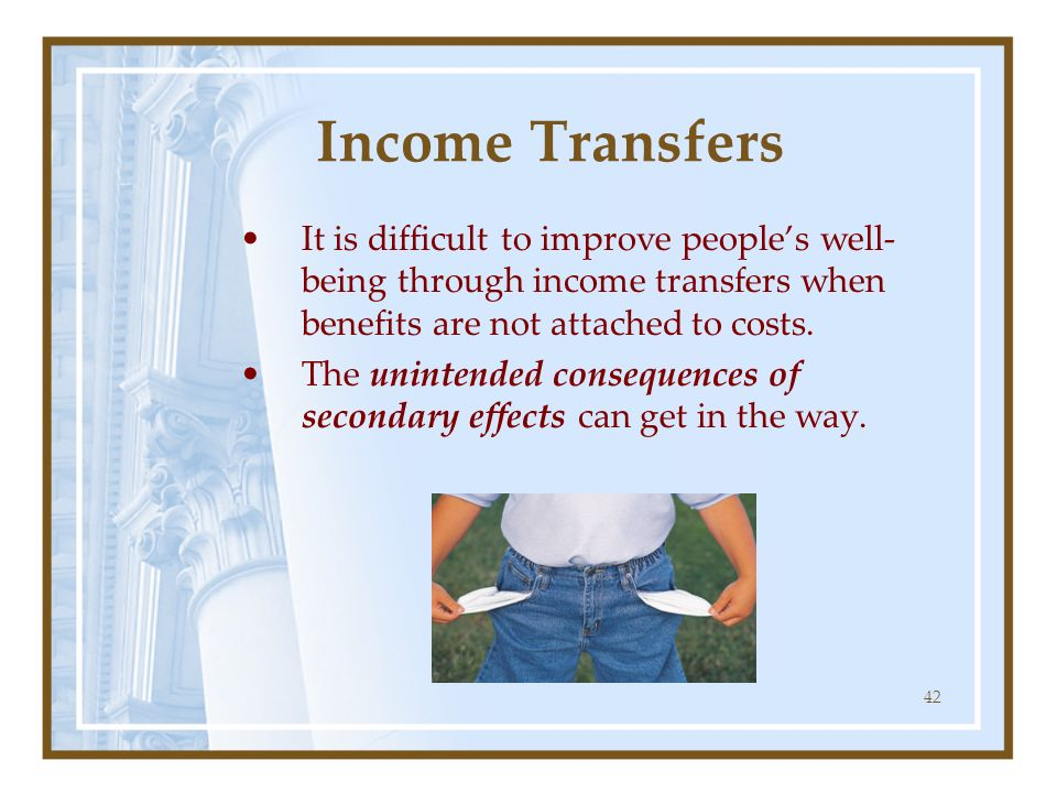 42 Income Transfers It is difficult to improve peoples well- being through income transfers when benefits are not attached to costs. The unintended co