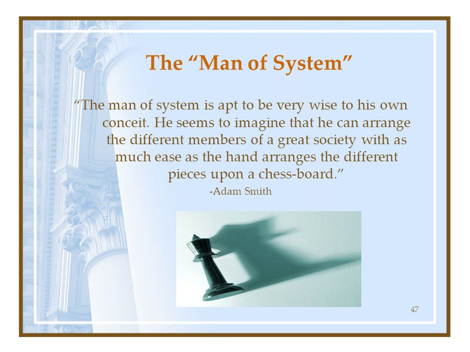 47 The Man of System The man of system is apt to be very wise to his own conceit. He seems to imagine that he can arrange the different members of a g