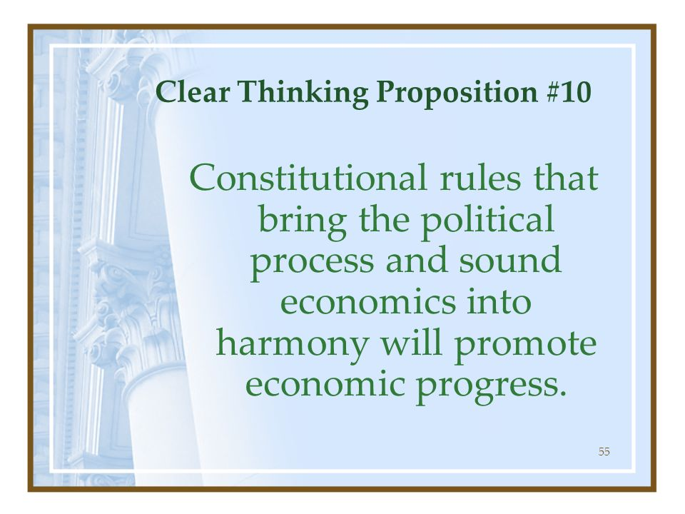 55 Clear Thinking Proposition #10 Constitutional rules that bring the political process and sound economics into harmony will promote economic progres