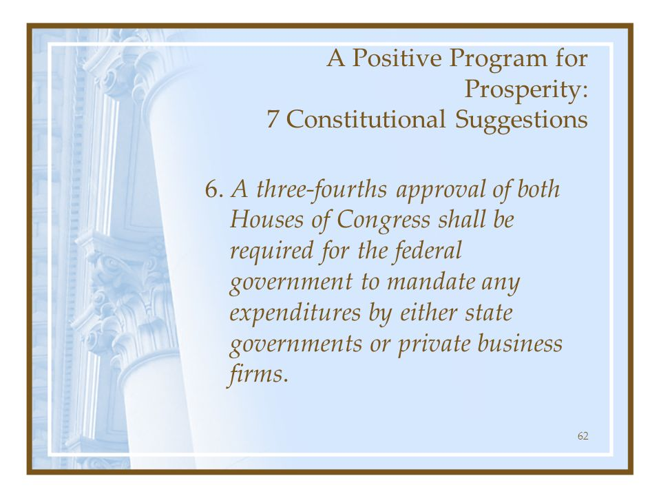 62 A Positive Program for Prosperity: 7 Constitutional Suggestions 6. A three-fourths approval of both Houses of Congress shall be required for the fe