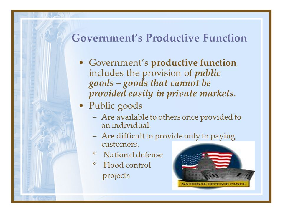 8 Governments Productive Function Governments productive function includes the provision of public goods – goods that cannot be provided easily in pri