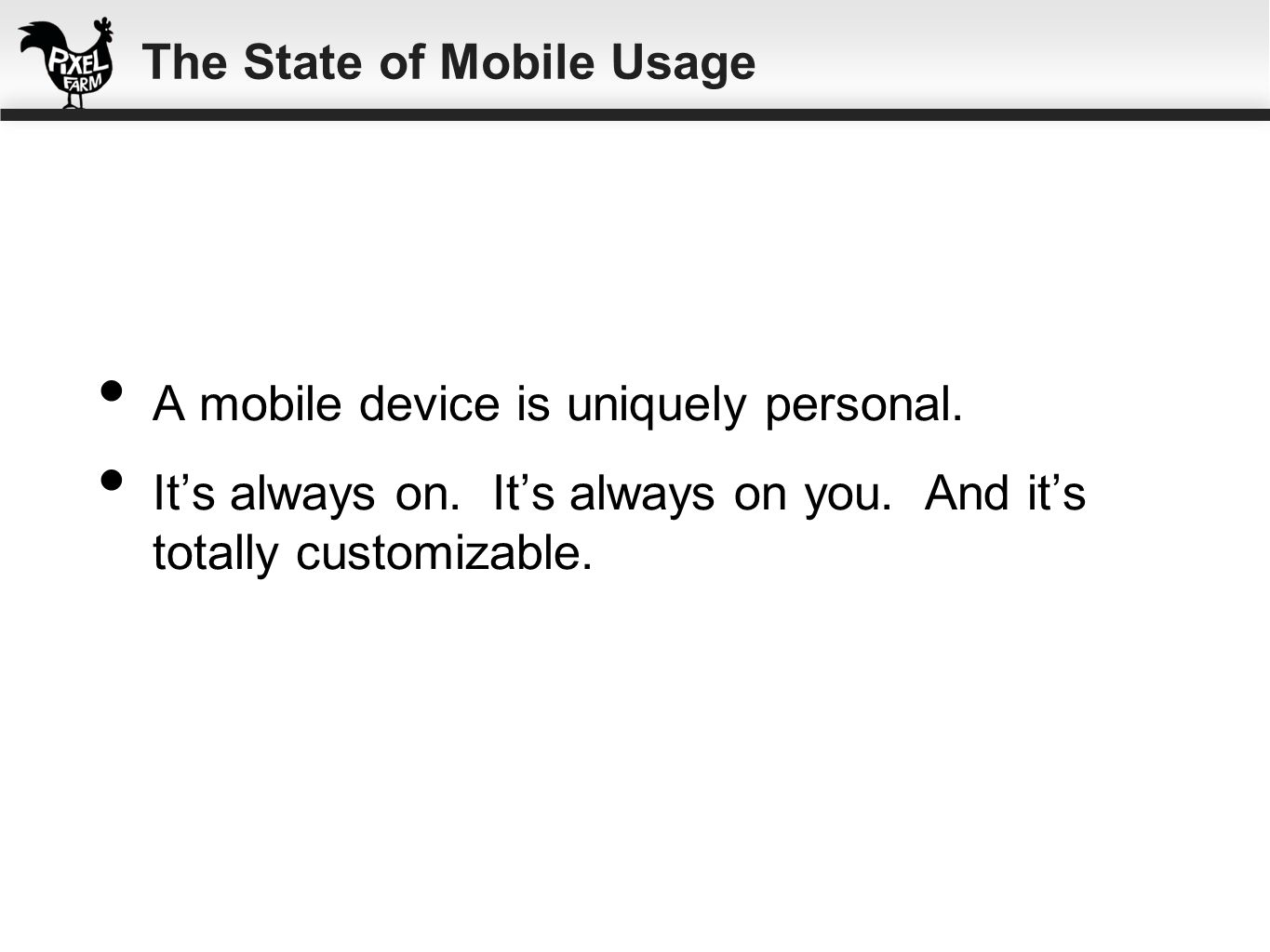 A mobile device is uniquely personal. Its always on. Its always on you. And its totally customizable. The State of Mobile Usage