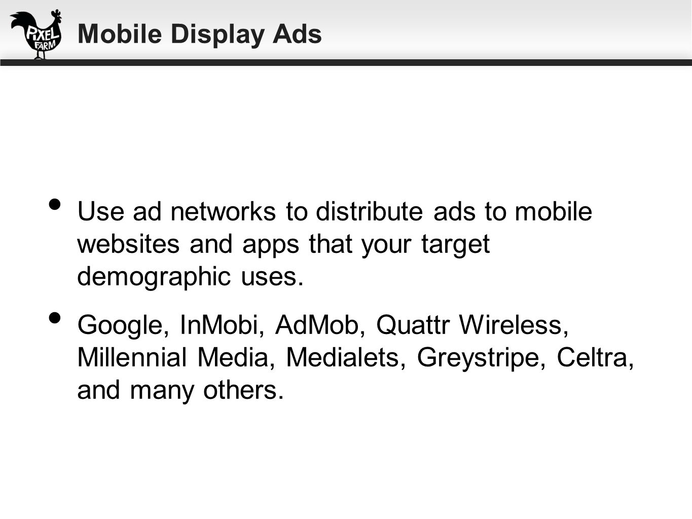 Use ad networks to distribute ads to mobile websites and apps that your target demographic uses. Google, InMobi, AdMob, Quattr Wireless, Millennial Me