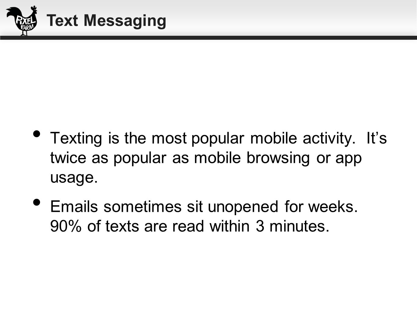 Texting is the most popular mobile activity. Its twice as popular as mobile browsing or app usage. Emails sometimes sit unopened for weeks. 90% of tex