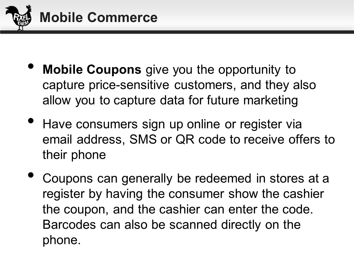 Mobile Coupons give you the opportunity to capture price-sensitive customers, and they also allow you to capture data for future marketing Have consum