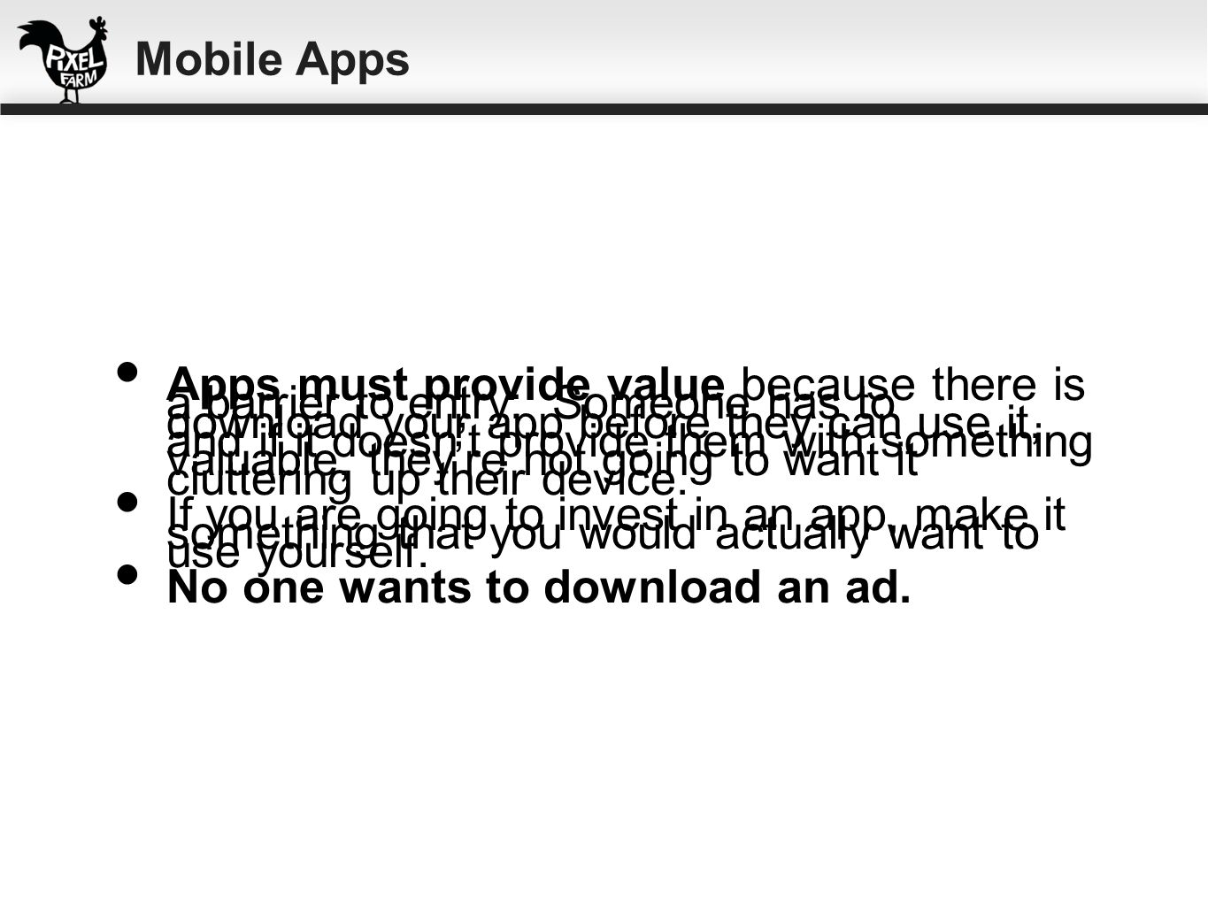 Apps must provide value because there is a barrier to entry: Someone has to download your app before they can use it, and if it doesnt provide them wi