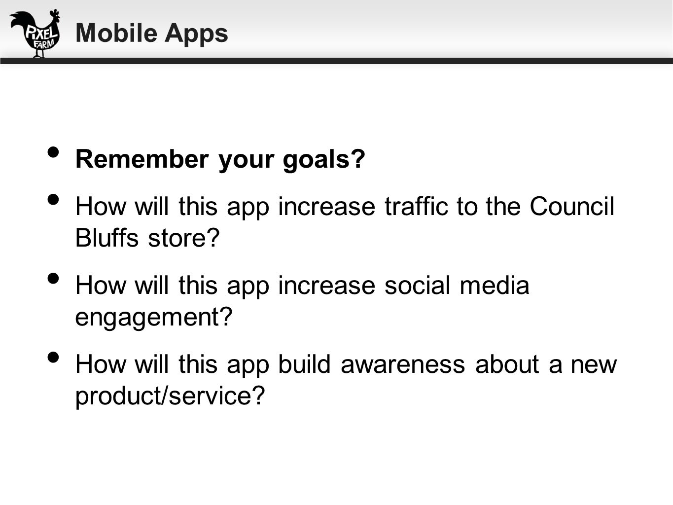 Remember your goals? How will this app increase traffic to the Council Bluffs store? How will this app increase social media engagement? How will this