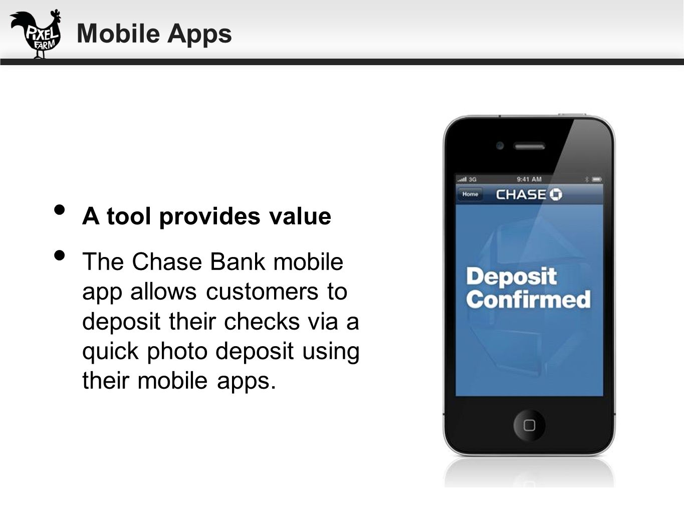 A tool provides value The Chase Bank mobile app allows customers to deposit their checks via a quick photo deposit using their mobile apps. Mobile App