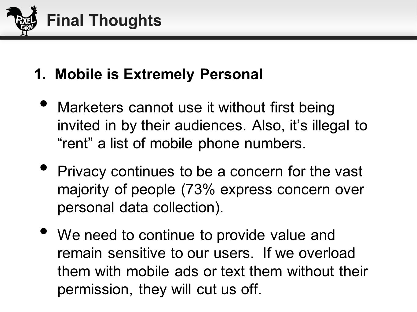 Marketers cannot use it without first being invited in by their audiences. Also, its illegal to rent a list of mobile phone numbers. Privacy continues