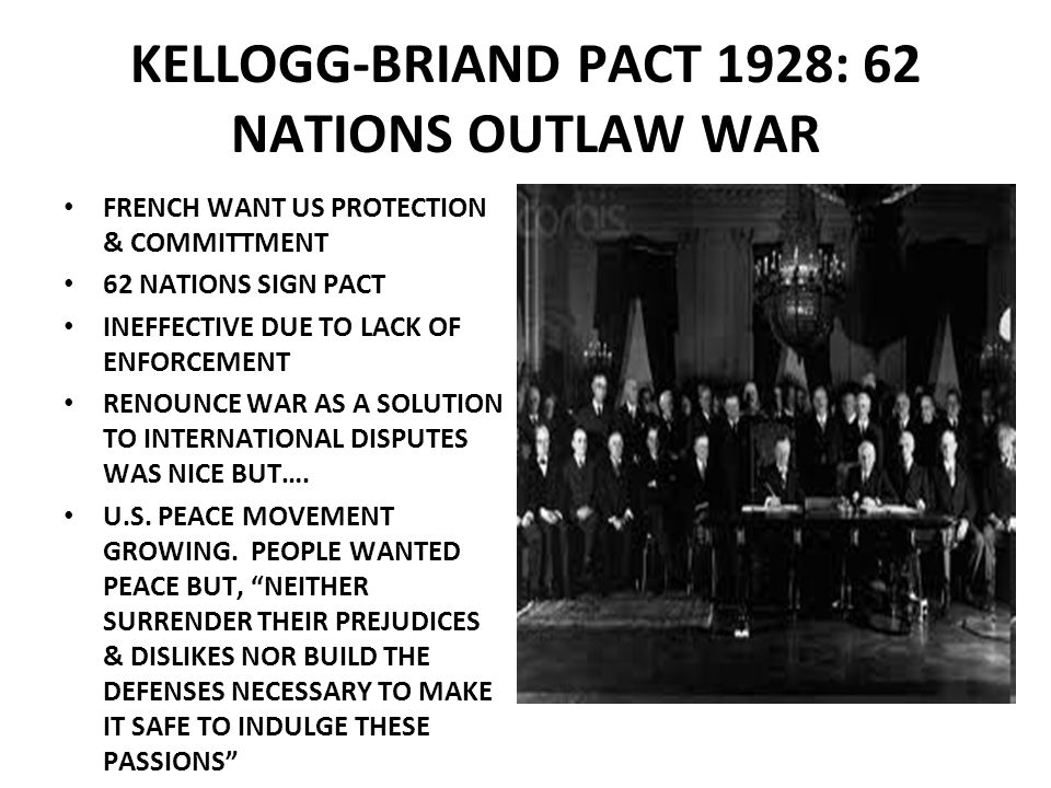 KELLOGG-BRIAND PACT 1928: 62 NATIONS OUTLAW WAR FRENCH WANT US PROTECTION & COMMITTMENT 62 NATIONS SIGN PACT INEFFECTIVE DUE TO LACK OF ENFORCEMENT RE