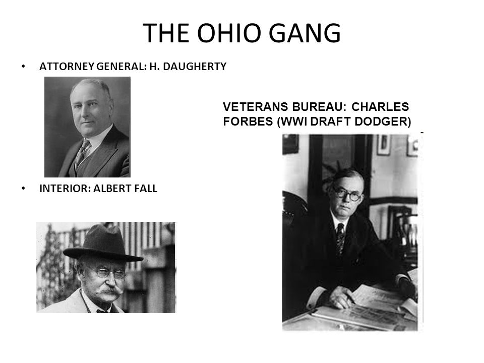 THE OHIO GANG ATTORNEY GENERAL: H. DAUGHERTY INTERIOR: ALBERT FALL VETERANS BUREAU: CHARLES FORBES (WWI DRAFT DODGER)