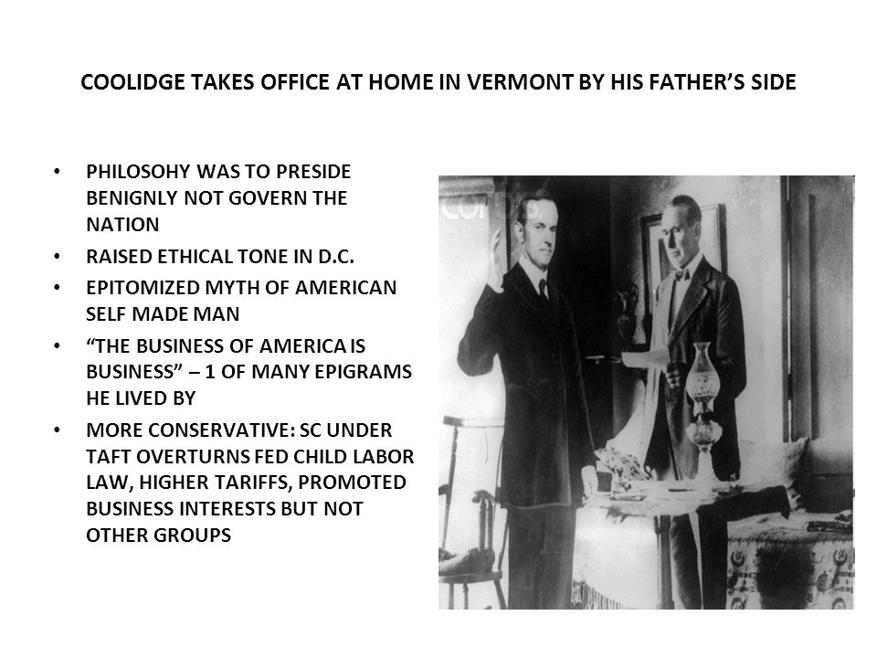 COOLIDGE TAKES OFFICE AT HOME IN VERMONT BY HIS FATHERS SIDE PHILOSOHY WAS TO PRESIDE BENIGNLY NOT GOVERN THE NATION RAISED ETHICAL TONE IN D.C. EPITO