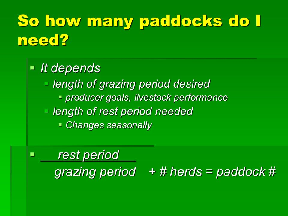 So how many paddocks do I need? It depends It depends length of grazing period desired length of grazing period desired producer goals, livestock perf