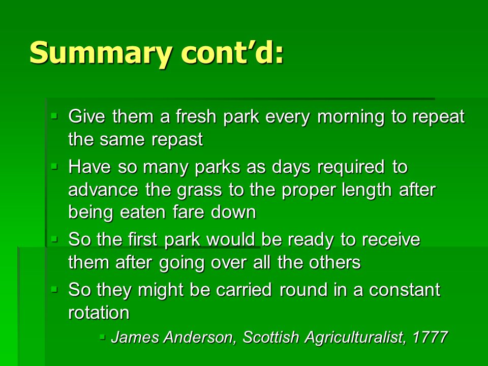 Summary contd: Give them a fresh park every morning to repeat the same repast Give them a fresh park every morning to repeat the same repast Have so many parks as days required to advance the grass to the proper length after being eaten fare down Have so many parks as days required to advance the grass to the proper length after being eaten fare down So the first park would be ready to receive them after going over all the others So the first park would be ready to receive them after going over all the others So they might be carried round in a constant rotation So they might be carried round in a constant rotation James Anderson, Scottish Agriculturalist, 1777 James Anderson, Scottish Agriculturalist, 1777