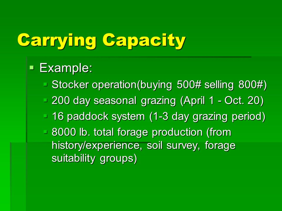 Carrying Capacity Example: Example: Stocker operation(buying 500# selling 800#) Stocker operation(buying 500# selling 800#) 200 day seasonal grazing (April 1 - Oct.
