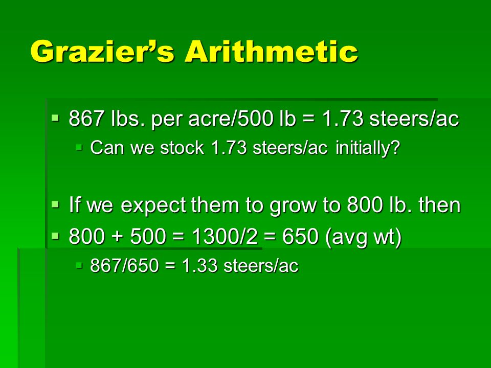 Graziers Arithmetic 867 lbs. per acre/500 lb = 1.73 steers/ac 867 lbs.