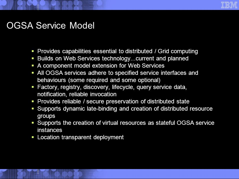OGSA Service Model Provides capabilities essential to distributed / Grid computing Builds on Web Services technology...current and planned A component model extension for Web Services All OGSA services adhere to specified service interfaces and behaviours (some required and some optional) Factory, registry, discovery, lifecycle, query service data, notification, reliable invocation Provides reliable / secure preservation of distributed state Supports dynamic late-binding and creation of distributed resource groups Supports the creation of virtual resources as stateful OGSA service instances Location transparent deployment