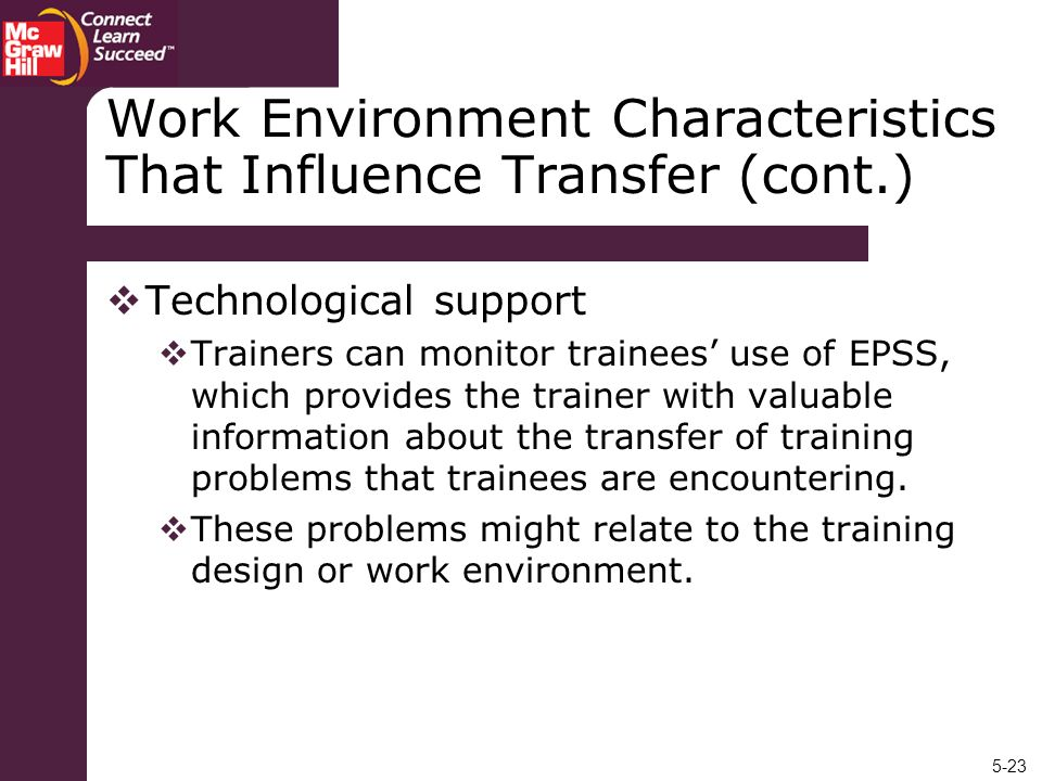 5-23 Work Environment Characteristics That Influence Transfer (cont.) Technological support Trainers can monitor trainees use of EPSS, which provides