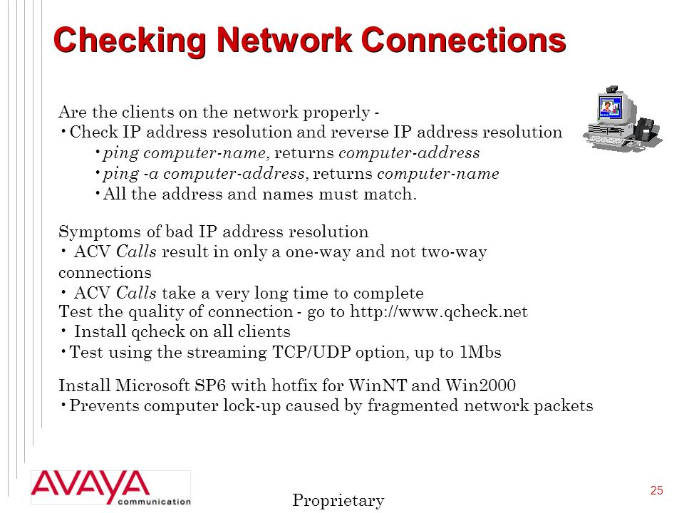 25 Proprietary Checking Network Connections Are the clients on the network properly - Check IP address resolution and reverse IP address resolution ping computer-name, returns computer-address ping -a computer-address, returns computer-name All the address and names must match.