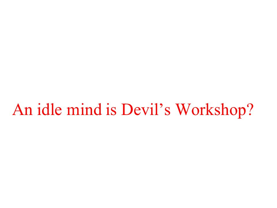 An idle mind is Devils Workshop?
