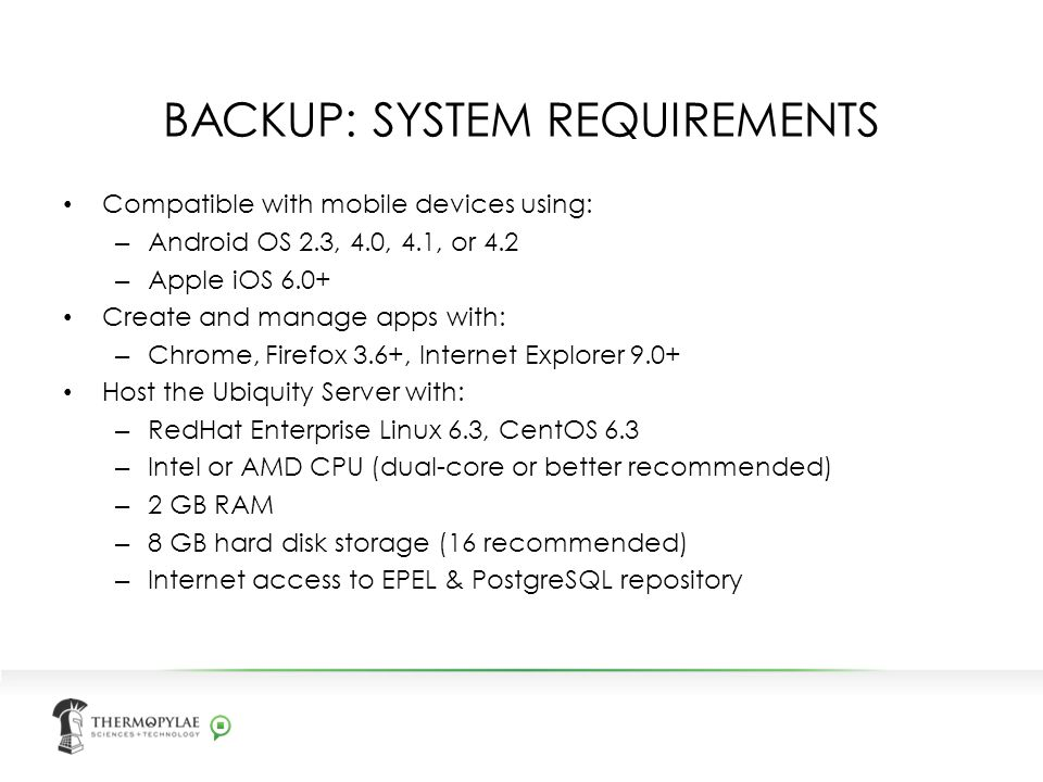 BACKUP: SYSTEM REQUIREMENTS Compatible with mobile devices using: – Android OS 2.3, 4.0, 4.1, or 4.2 – Apple iOS 6.0+ Create and manage apps with: – Chrome, Firefox 3.6+, Internet Explorer 9.0+ Host the Ubiquity Server with: – RedHat Enterprise Linux 6.3, CentOS 6.3 – Intel or AMD CPU (dual-core or better recommended) – 2 GB RAM – 8 GB hard disk storage (16 recommended) – Internet access to EPEL & PostgreSQL repository