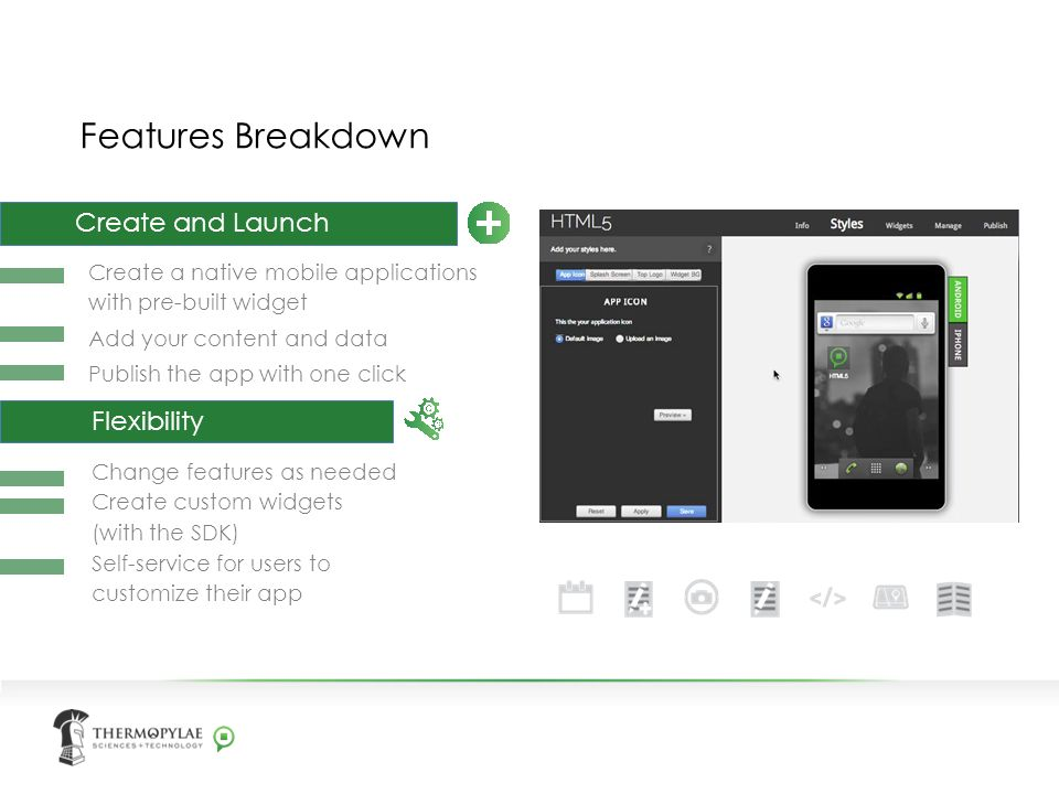 Features Breakdown Create a native mobile applications with pre-built widget Add your content and data Publish the app with one click Create and Launch Change features as needed Create custom widgets (with the SDK) Self-service for users to customize their app Flexibility